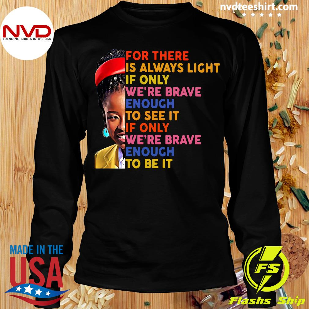 Funny Amanda Gorman There Is Always Light If Only We're Brave Enough To See It If Only We're Brave Enough To Be It T-s Longsleeve