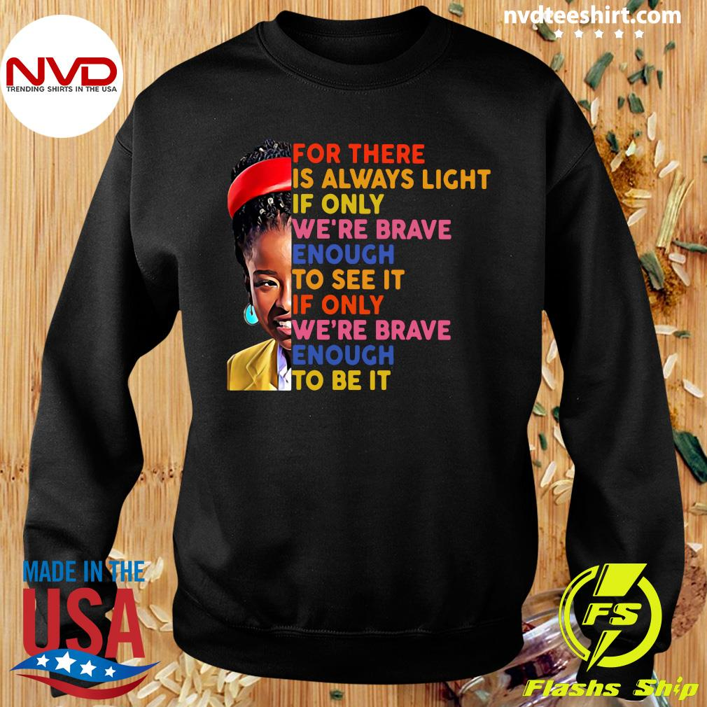 Funny Amanda Gorman There Is Always Light If Only We're Brave Enough To See It If Only We're Brave Enough To Be It T-s Sweater