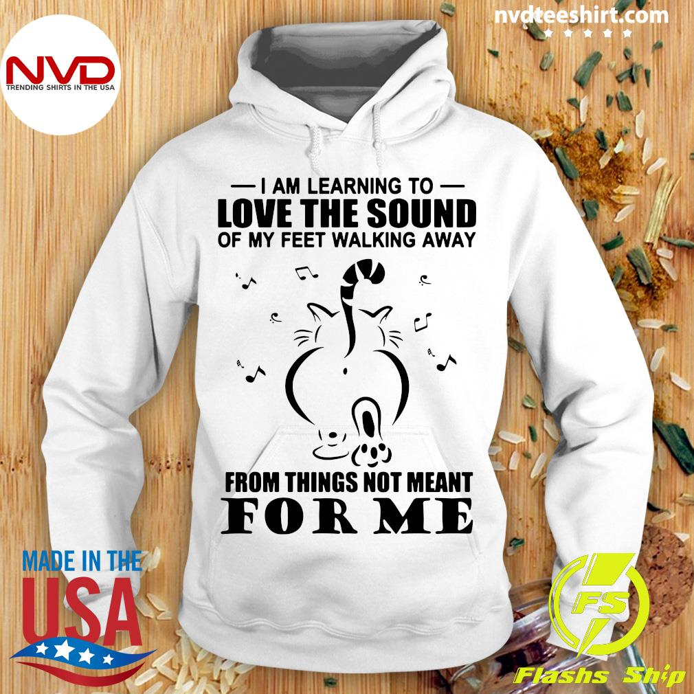 Funny Cat I Am Learning To Love The Sound Of My Feet Walking Away From Things Not Meant For Me T-s Hoodie