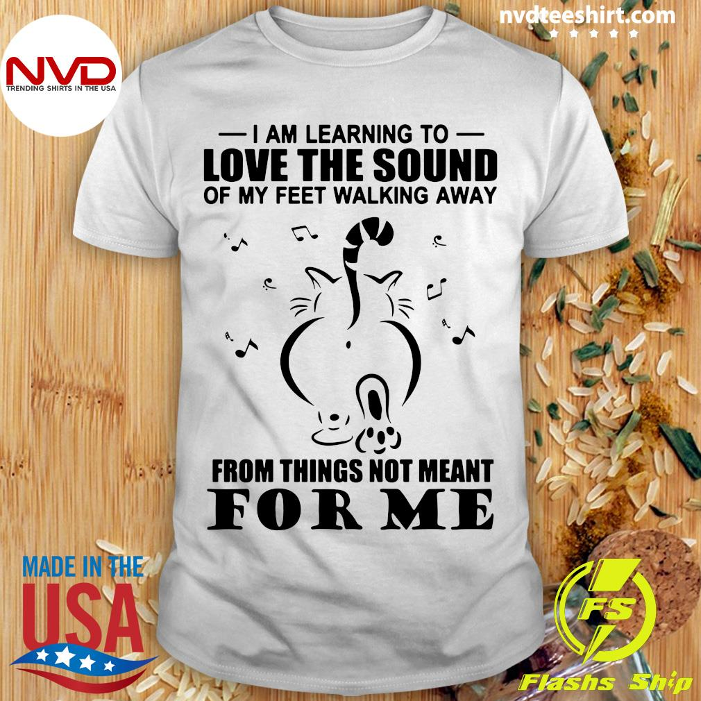 Funny Cat I Am Learning To Love The Sound Of My Feet Walking Away From Things Not Meant For Me T-shirt