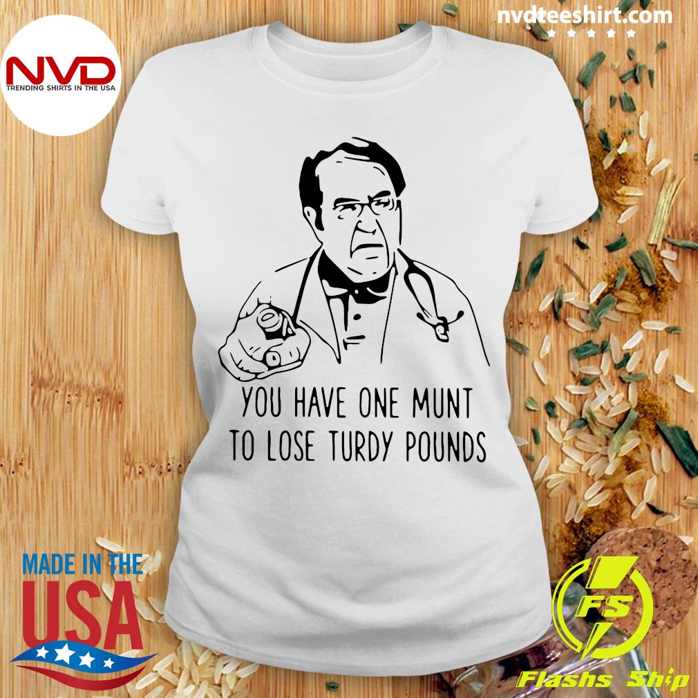 Funny Dr Nowzaradan You Have One Munt To Lose Turdy Pounds T-s Ladies tee