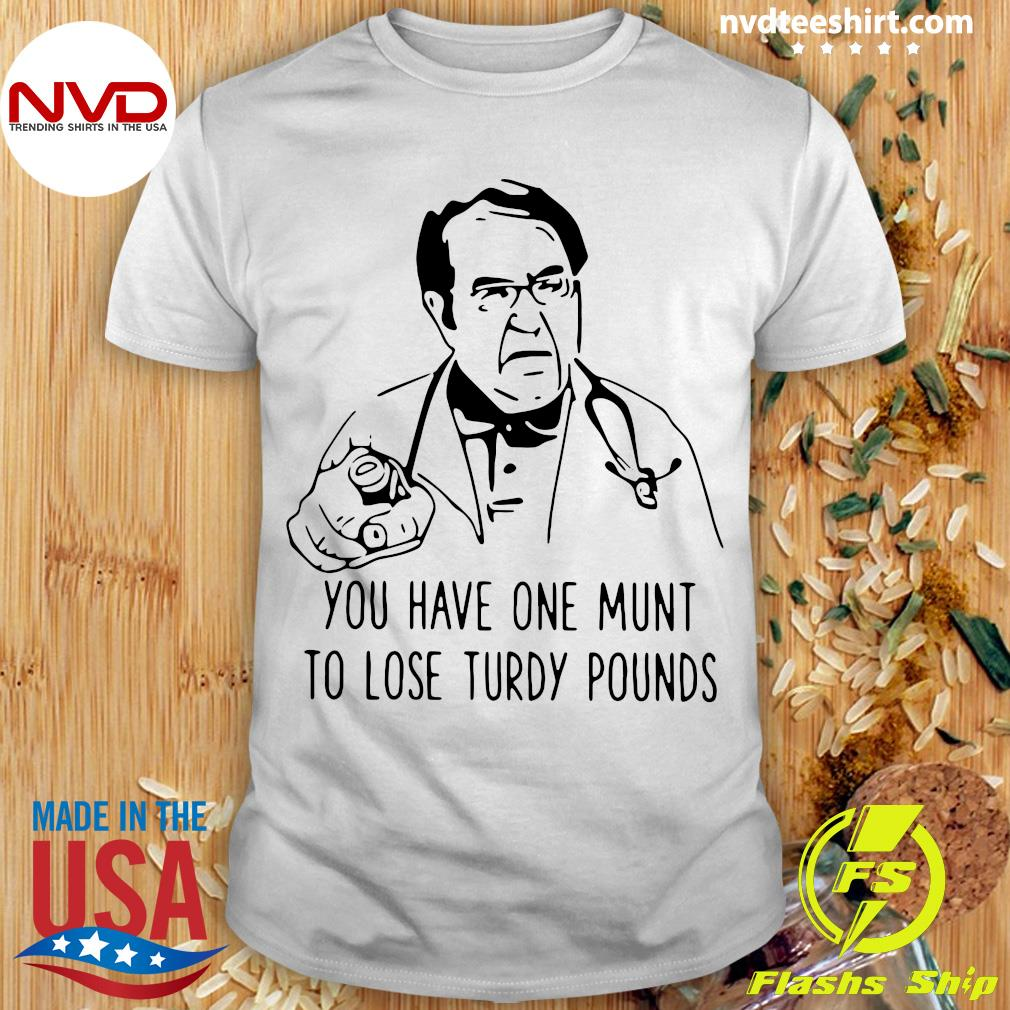 Funny Dr Nowzaradan You Have One Munt To Lose Turdy Pounds T-shirt
