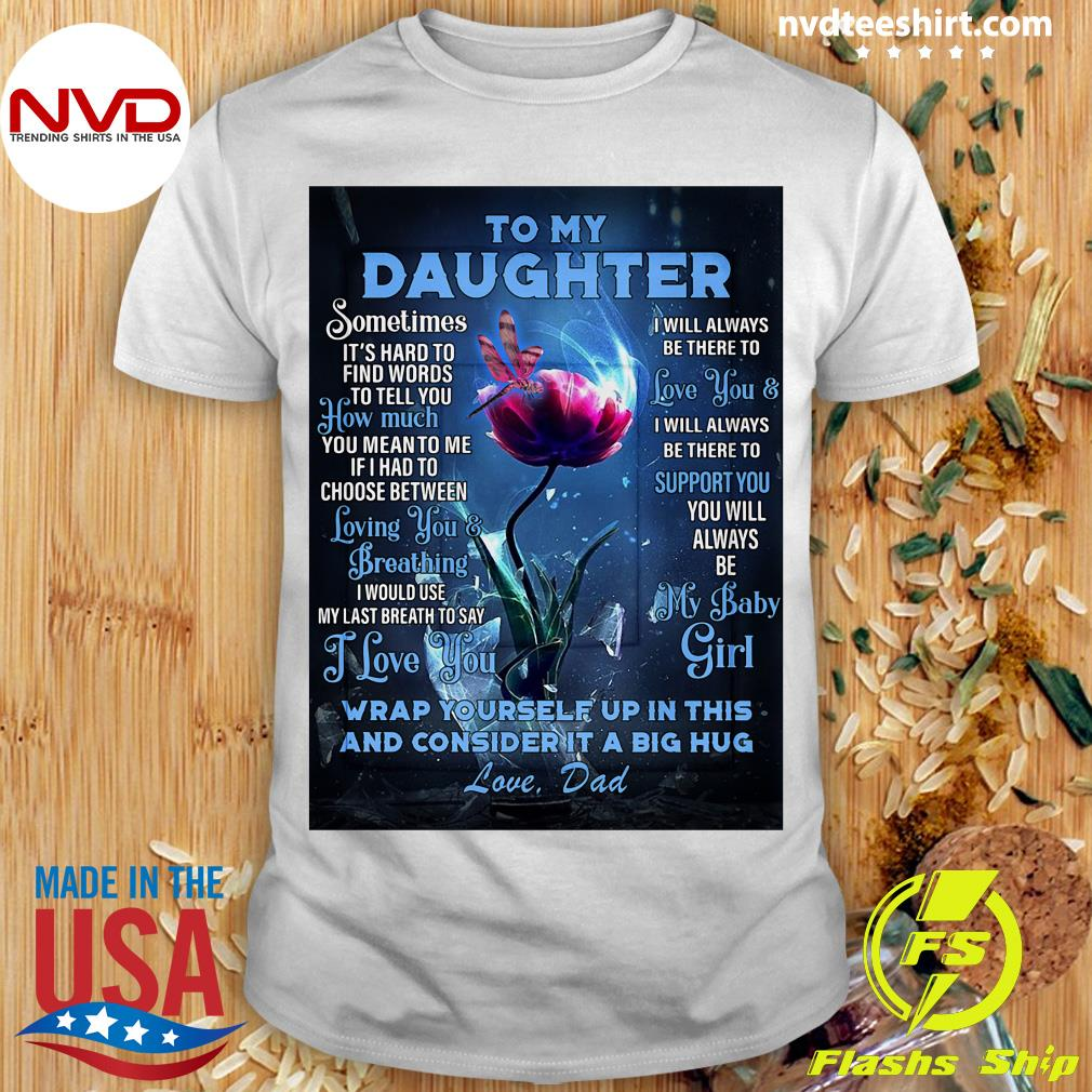 Funny Dragonfly Flowers To My Daughter Wrap Yourself Up In This And Consider It A Big Hug Love Dad T-shirt
