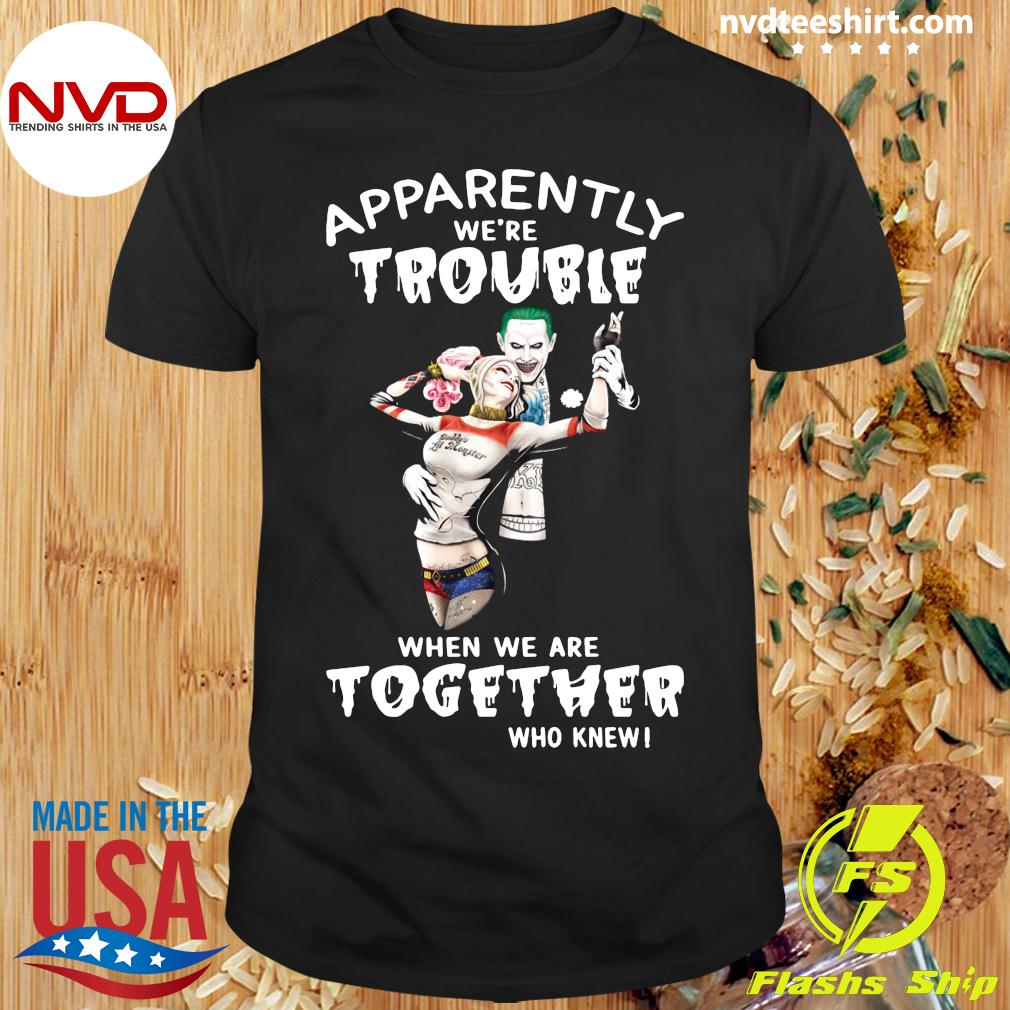 Funny Joker And Harley Quinn Apparently We're Trouble When We Are Together Who Knew T-shirt