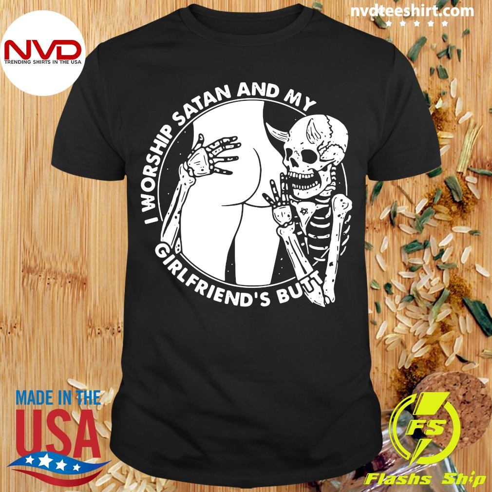 Funny Skeleton I Worship Satan And My Girlfriend's Butt T-shirt