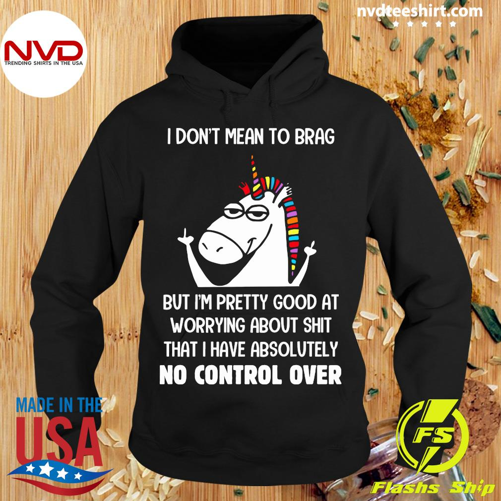 Funny Unicorn I Don't Mean To Brag But I'm Pretty Good At Worrying About Shit That I Have Absolutely No Control Over T-s Hoodie