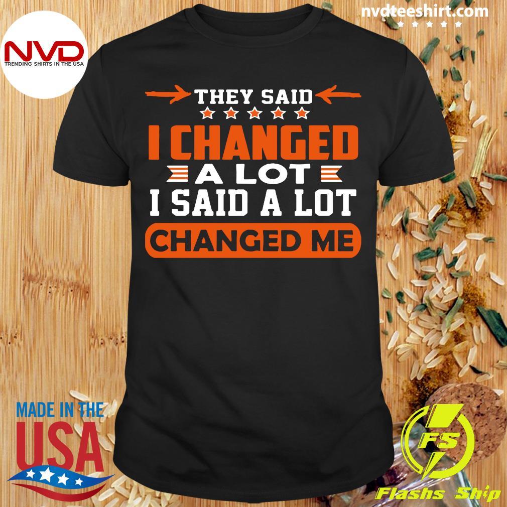 Good Changed Me They Said I Changed A Lot I Said A Lot T-shirt