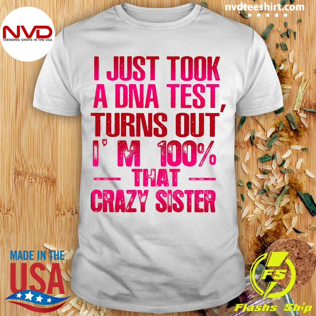 Good Crazy Sister I Just Took A Dna Test Turns Out I'm 100 That Crazy Sister T-shirt