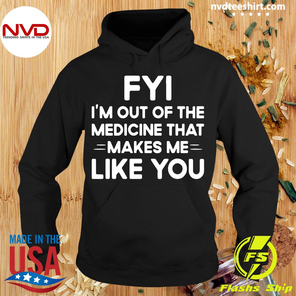 Good FYI I'm Out Of The Medicine That Makes Me Like You T-s Hoodie