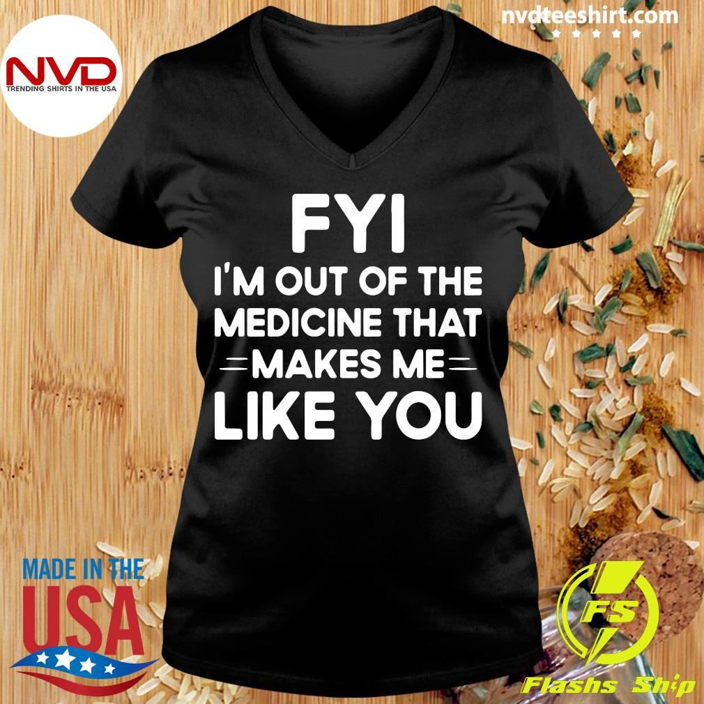 Good FYI I'm Out Of The Medicine That Makes Me Like You T-s Ladies tee