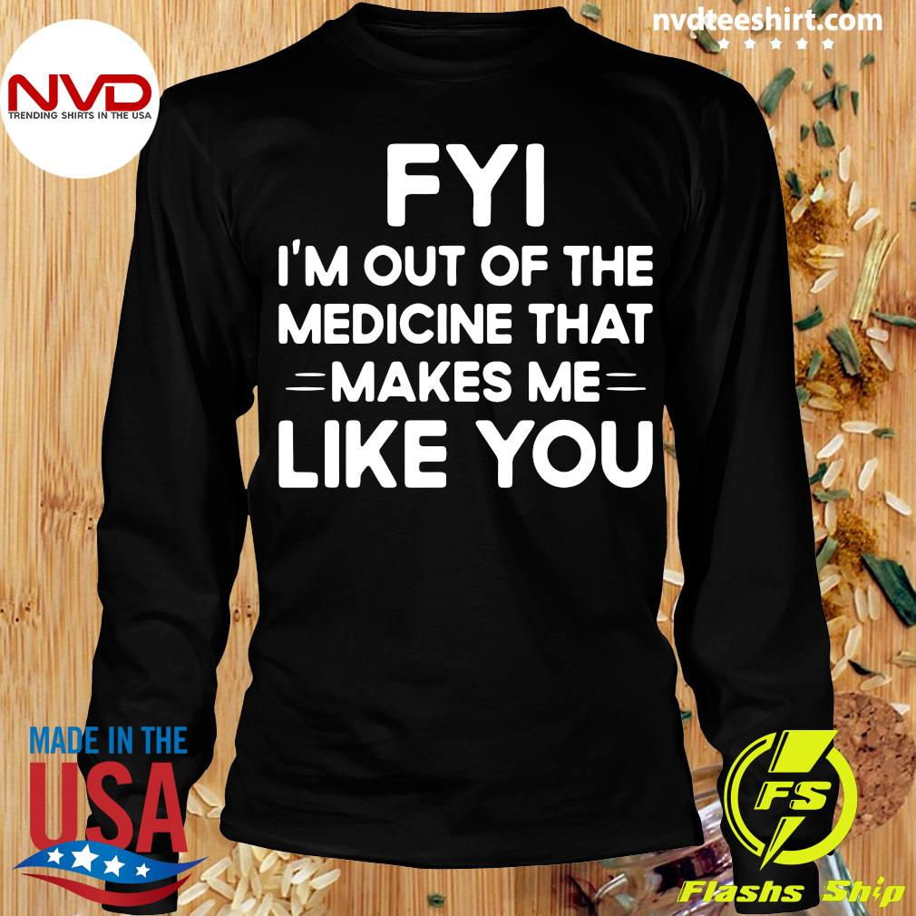 Good FYI I'm Out Of The Medicine That Makes Me Like You T-s Longsleeve