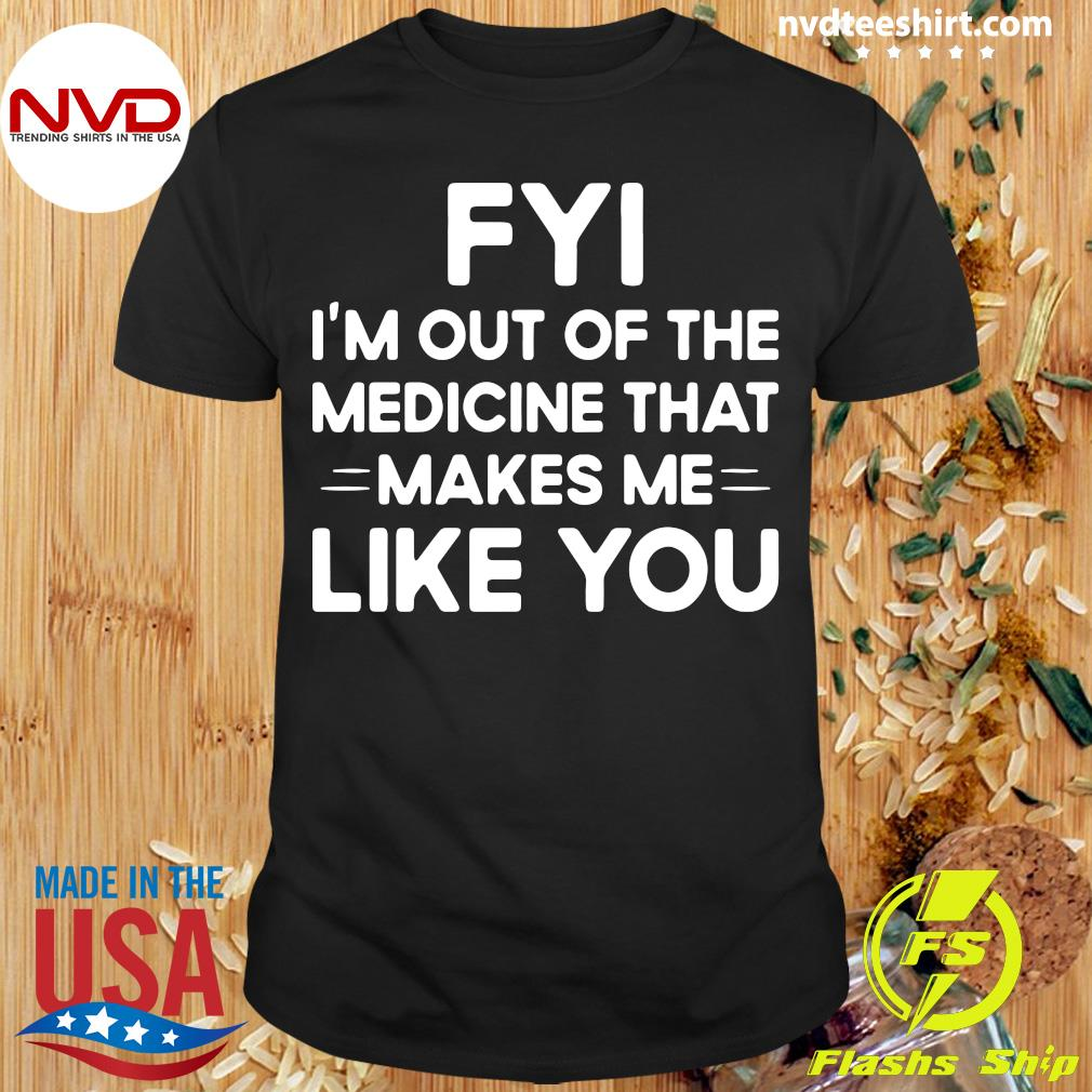 Good FYI I'm Out Of The Medicine That Makes Me Like You T-shirt