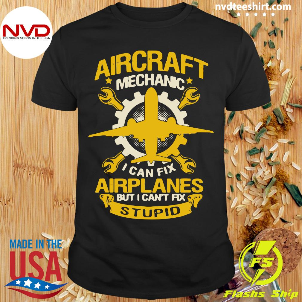 Official Aircraft Mechanic I Can Fix Airplane But I Can't Fix Stupid T-shirt