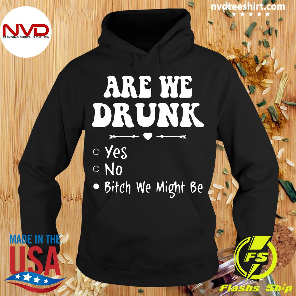 Official Are We Drunk Yes No Bitch We Might Be T-s Hoodie