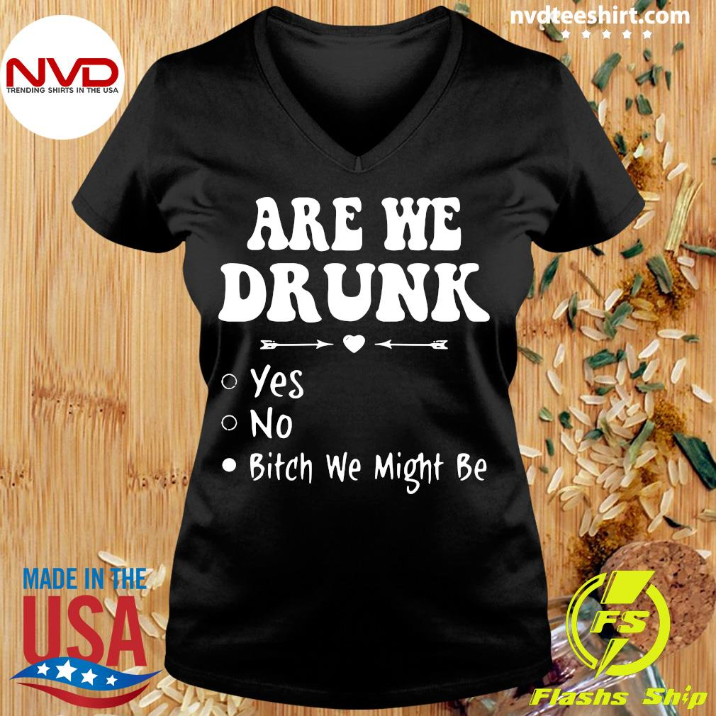 Official Are We Drunk Yes No Bitch We Might Be T-s Ladies tee