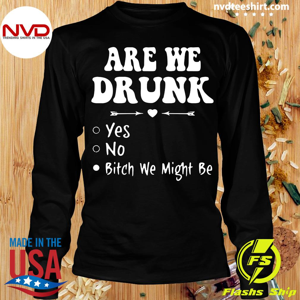 Official Are We Drunk Yes No Bitch We Might Be T-s Longsleeve