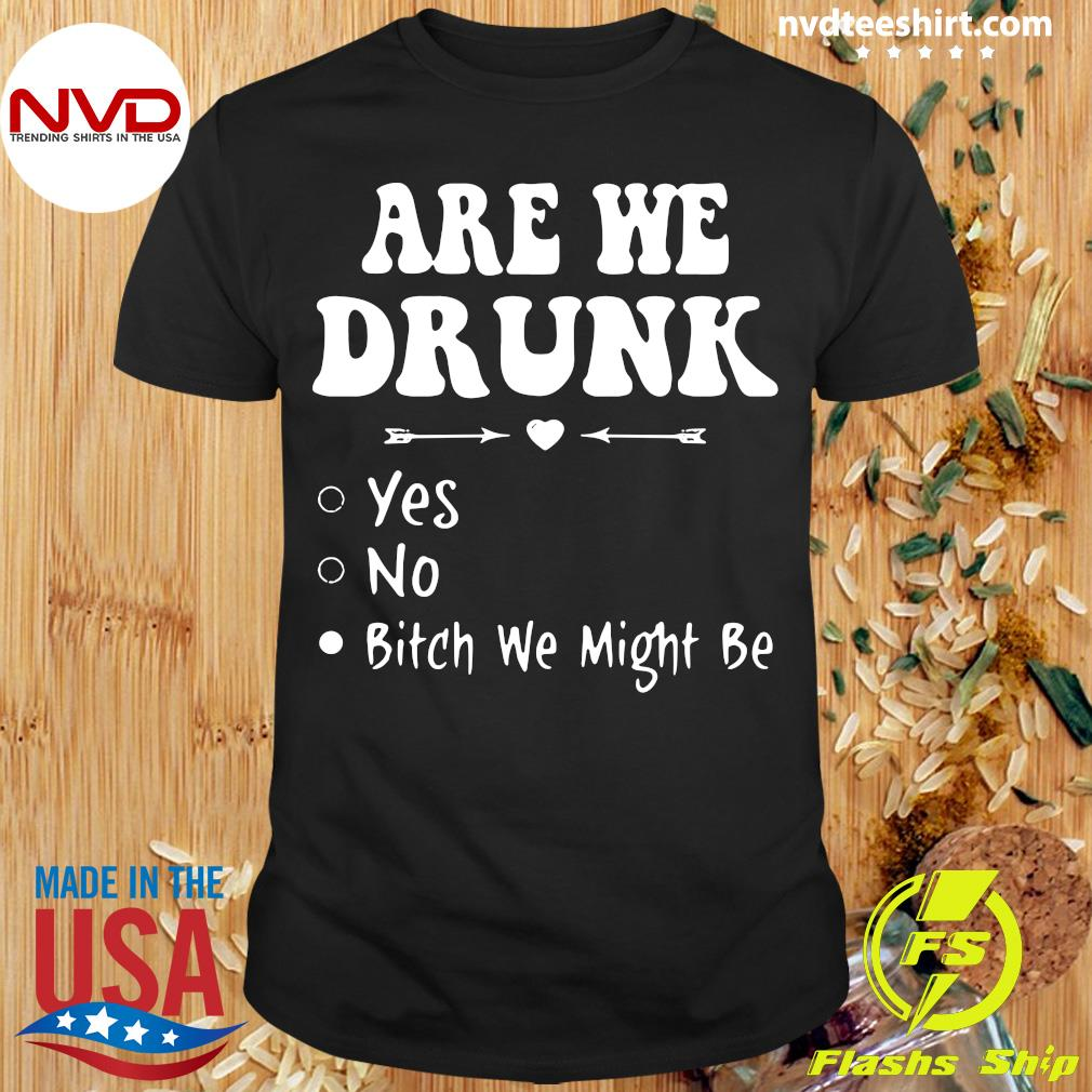 Official Are We Drunk Yes No Bitch We Might Be T-shirt