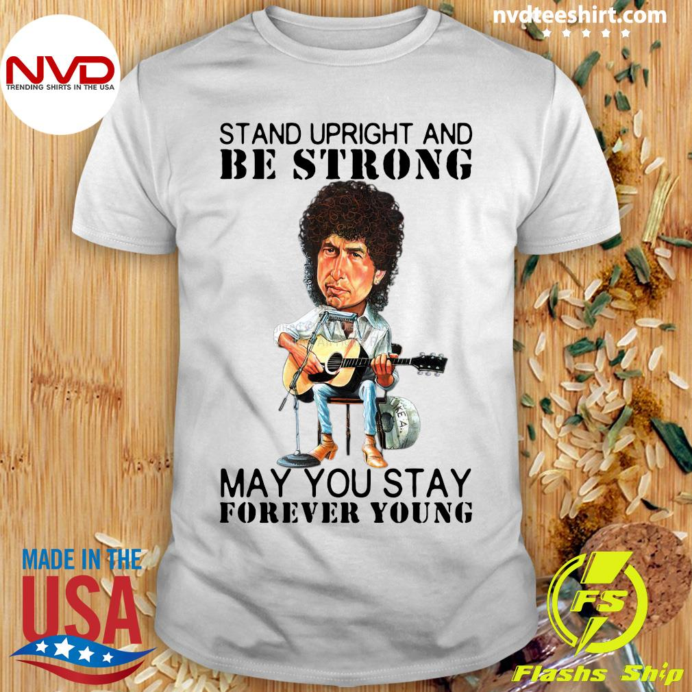 Official Bob Dylan Stand Upright And Be Strong May You Stay Forever Young T-shirt