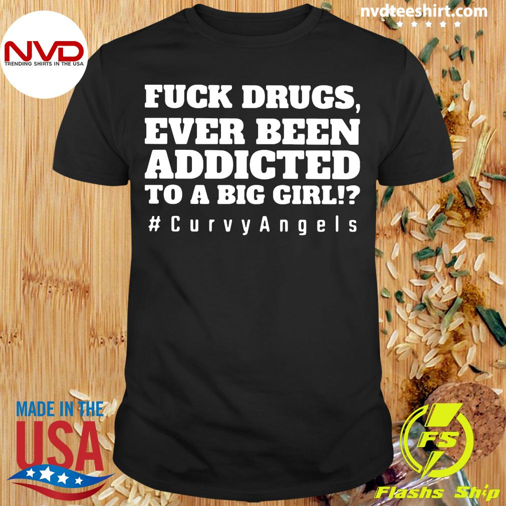 Official Fuck Drugs Ever Been Addicted To A Big Girls #Curvy Angels T-shirt