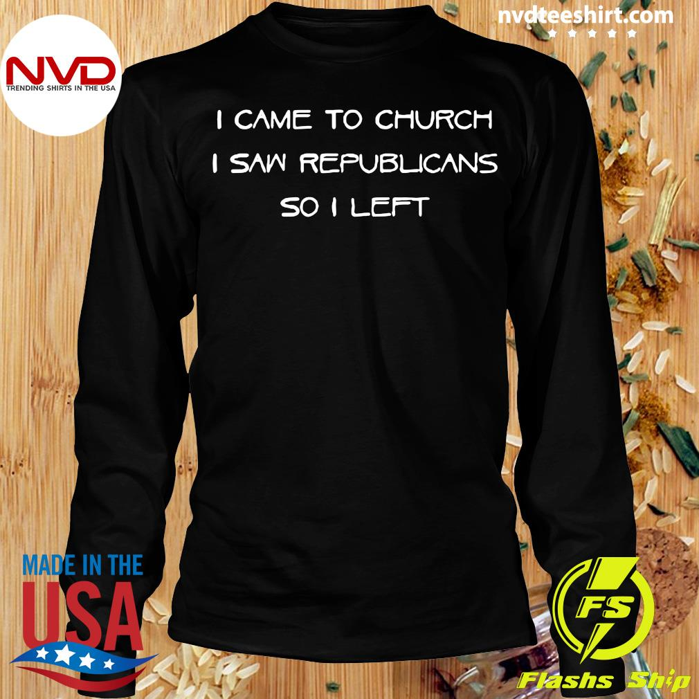 Official I Came To Church I Saw Republicans So I Left T-s Longsleeve