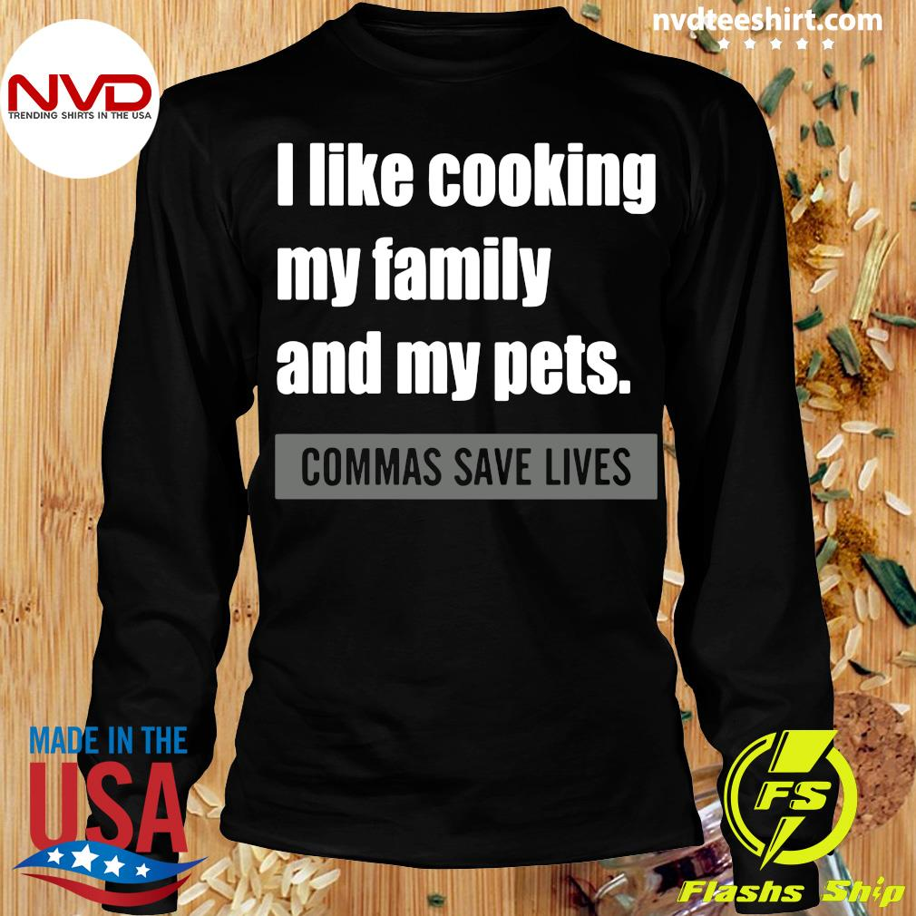 Official I Like Cooking My Family And My Pets Commas Save Lives T-s Longsleeve