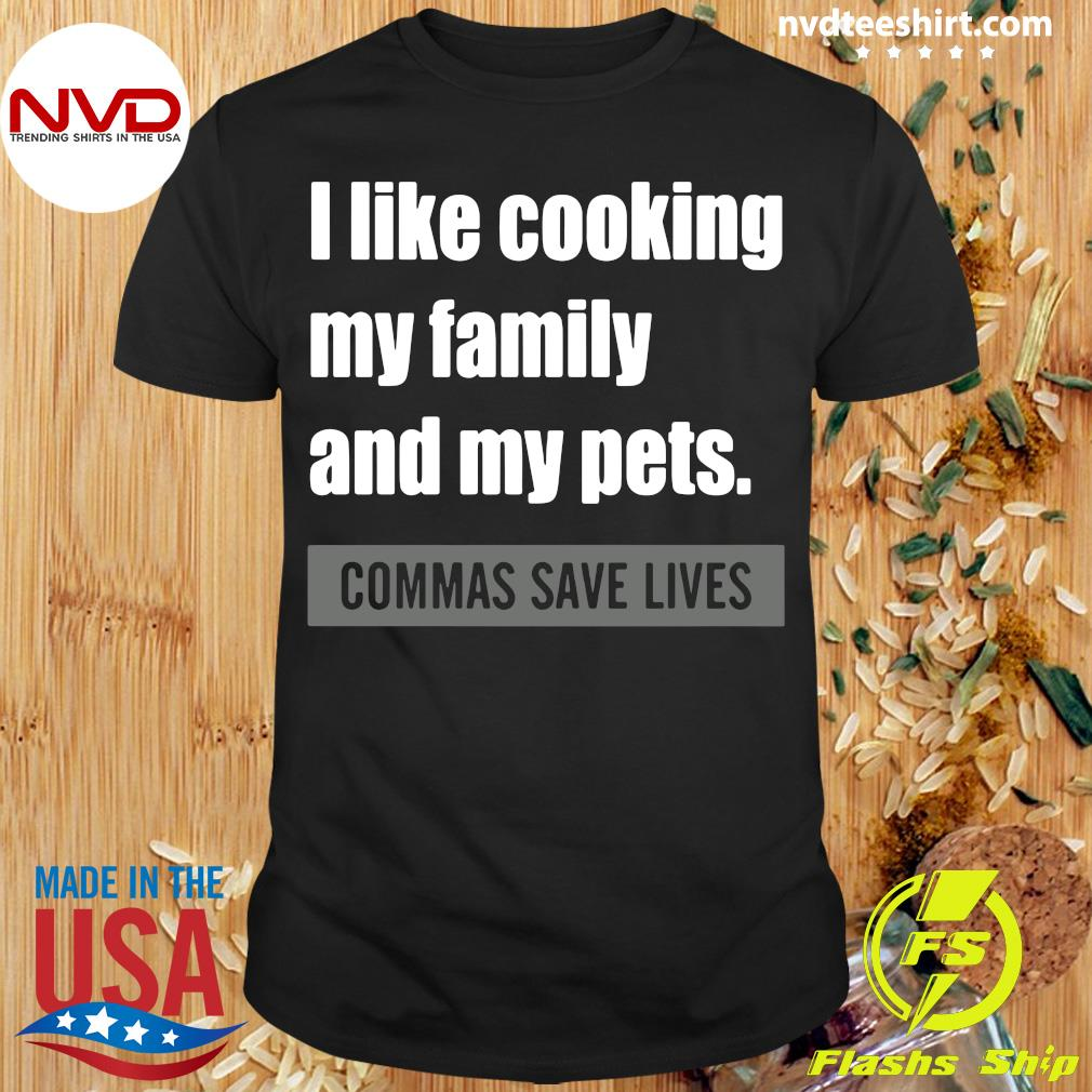Official I Like Cooking My Family And My Pets Commas Save Lives T-shirt