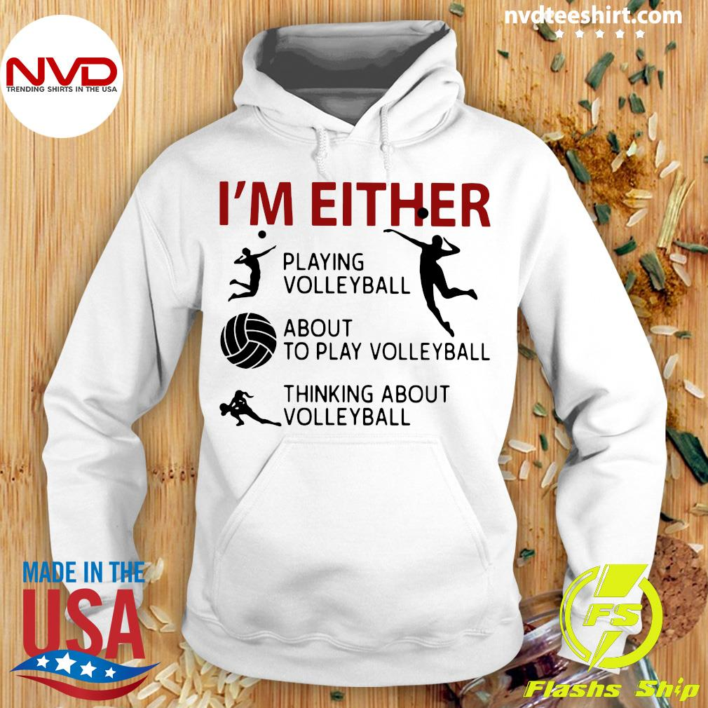 Official I'm Either Playing Volleyball About To Play Volleyball Thinking About Volleyball T-s Hoodie