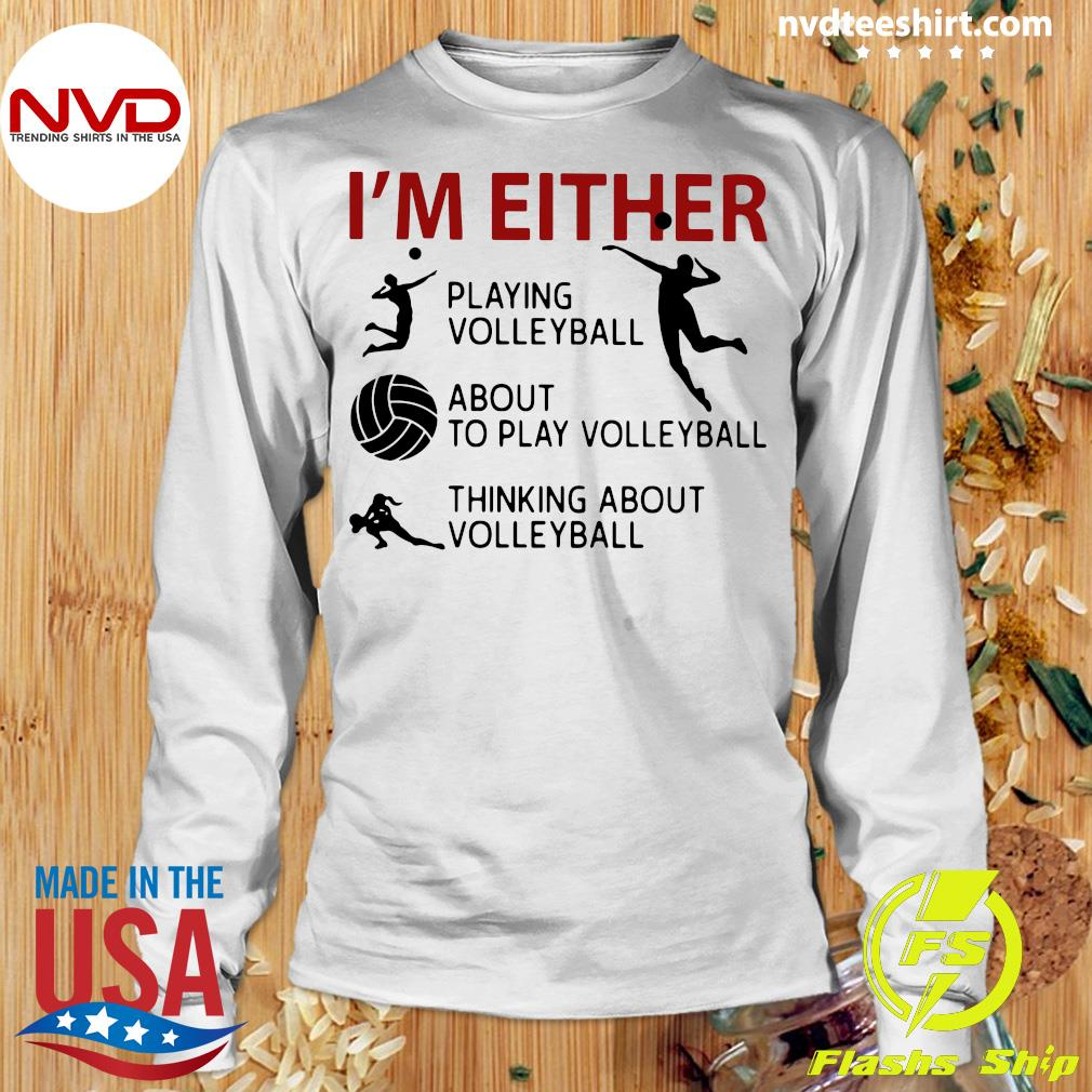Official I'm Either Playing Volleyball About To Play Volleyball Thinking About Volleyball T-s Longsleeve