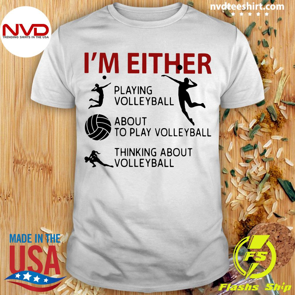 Official I'm Either Playing Volleyball About To Play Volleyball Thinking About Volleyball T-shirt