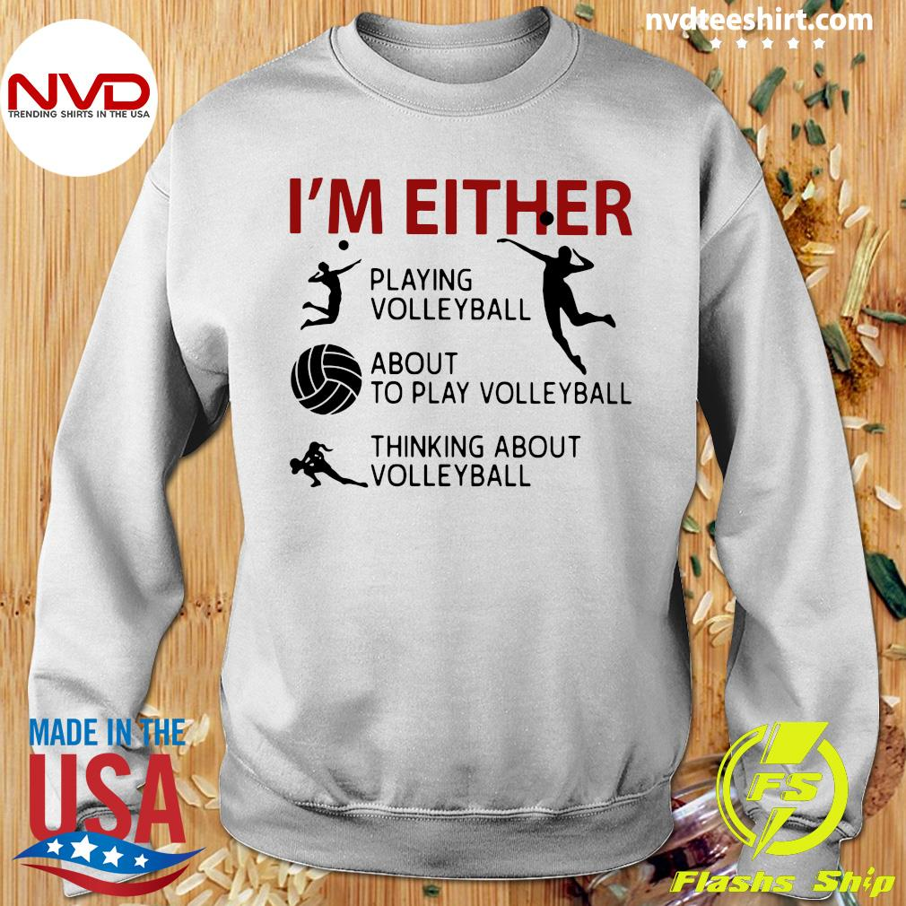 Official I'm Either Playing Volleyball About To Play Volleyball Thinking About Volleyball T-s Sweater