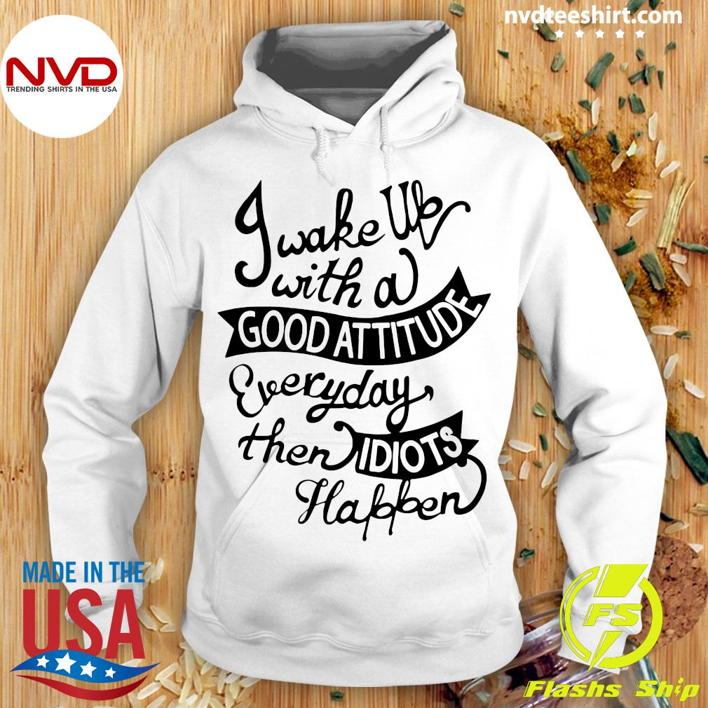 Official I Wake Up With A Good Attitude Everyday Then Idiots Happen T-s Hoodie