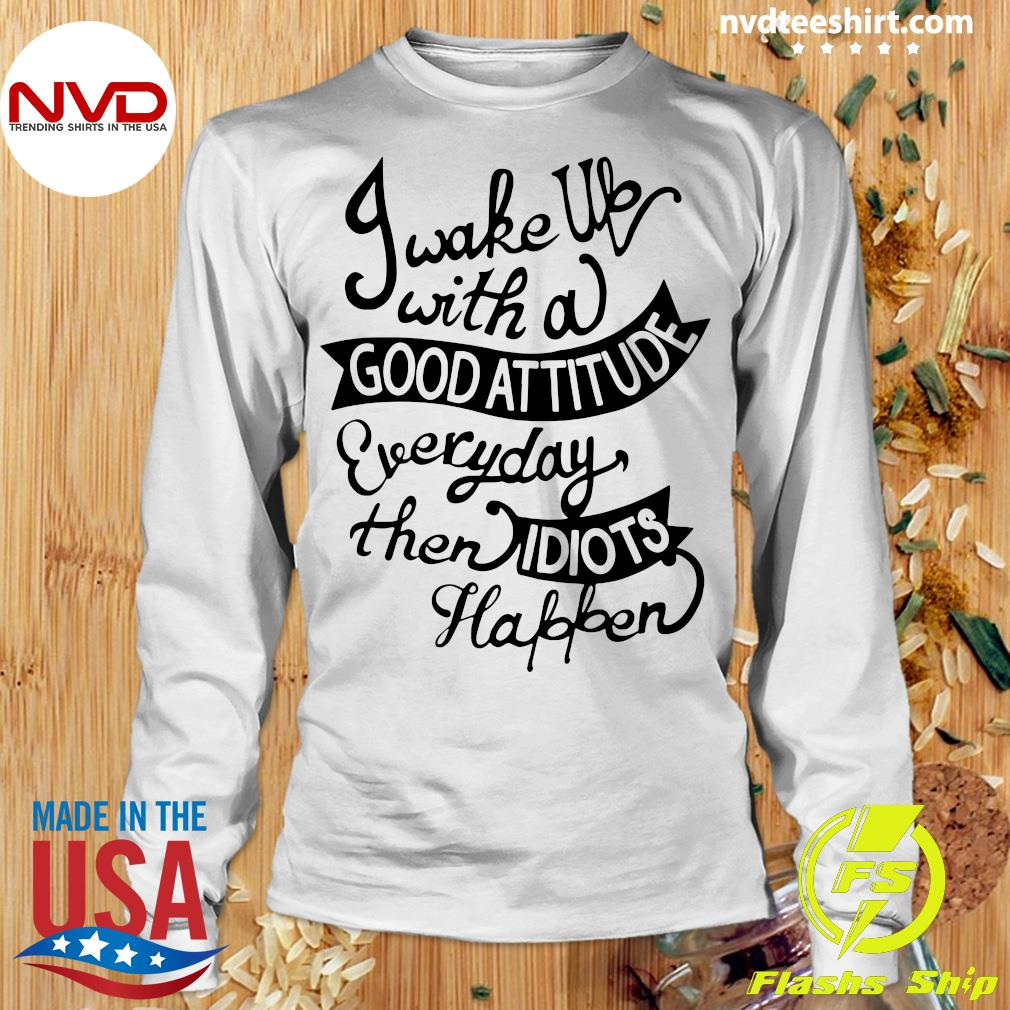 Official I Wake Up With A Good Attitude Everyday Then Idiots Happen T-s Longsleeve