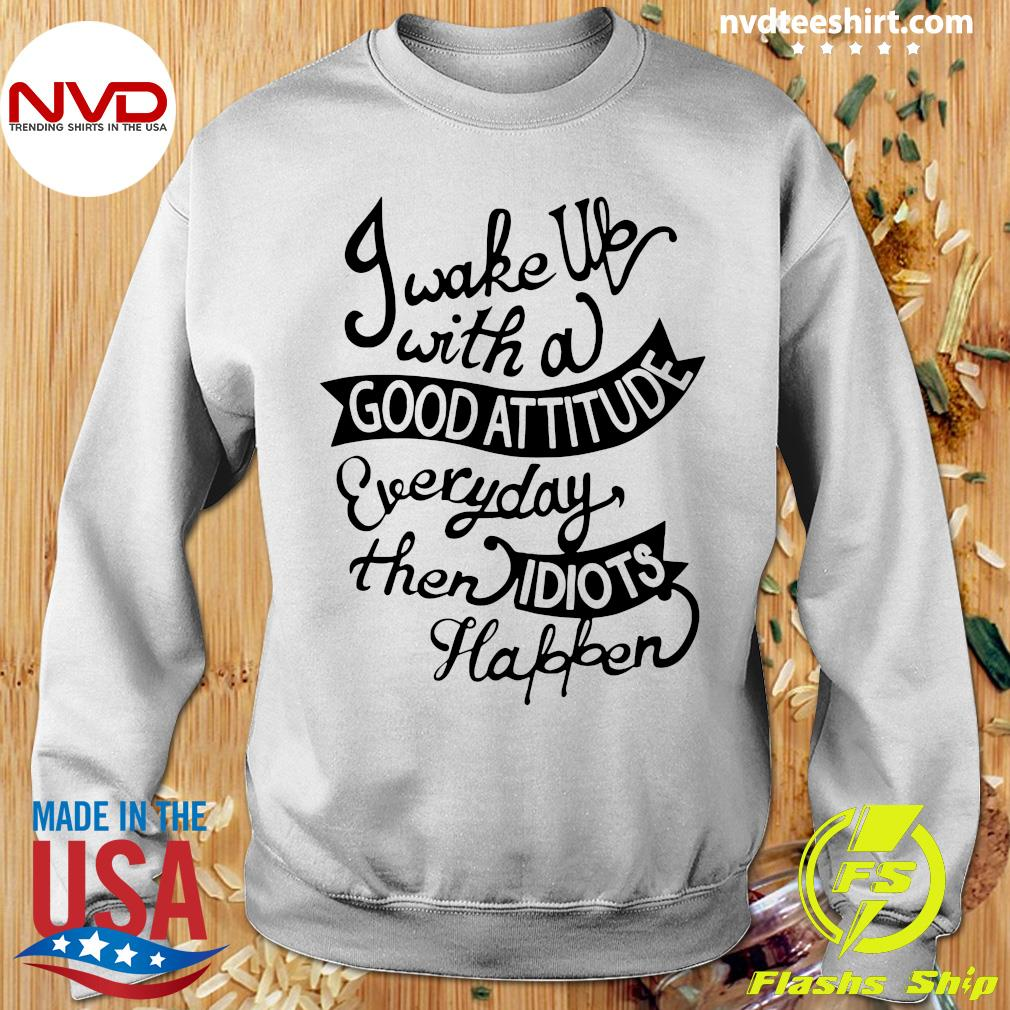 Official I Wake Up With A Good Attitude Everyday Then Idiots Happen T-s Sweater