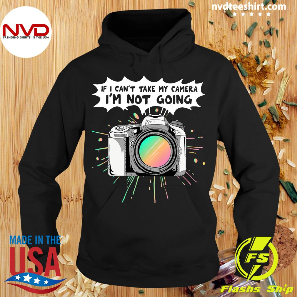 Official If I Can't Take My Camera I'm Not Going T-s Hoodie