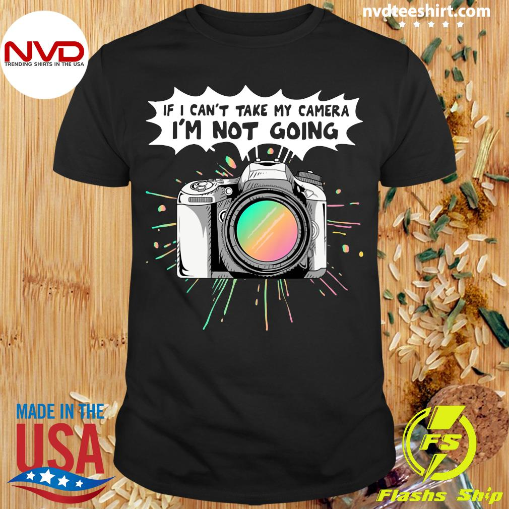 Official If I Can't Take My Camera I'm Not Going T-shirt