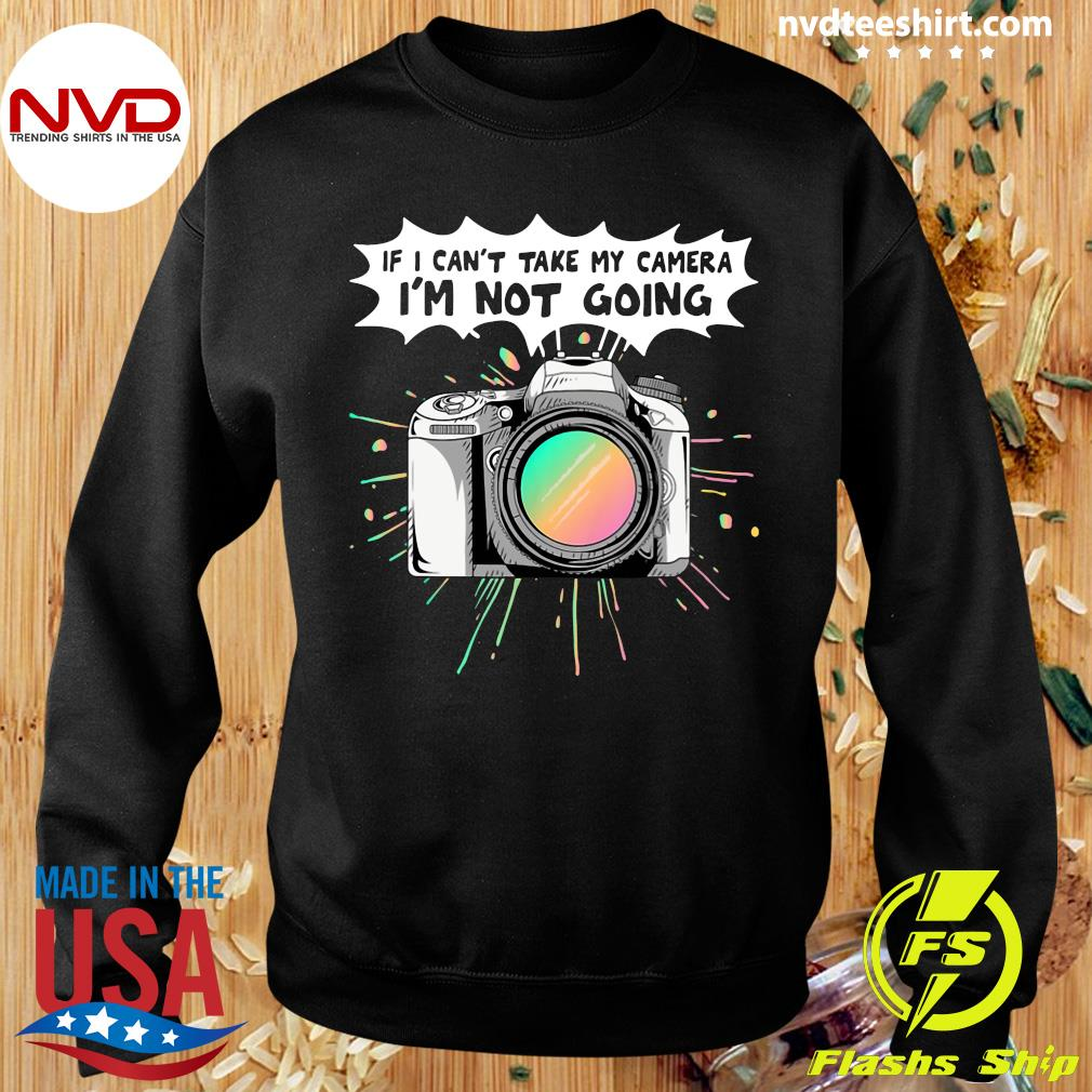 Official If I Can't Take My Camera I'm Not Going T-s Sweater