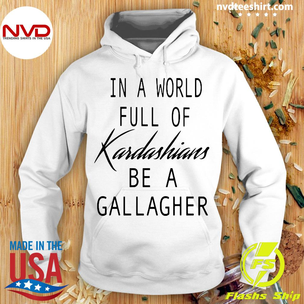 Official In A World Full Of Kardashians Be A Gallagher T-s Hoodie