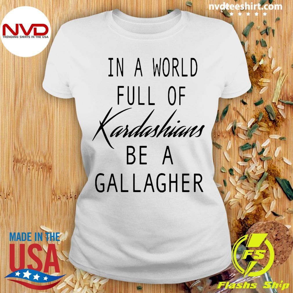 Official In A World Full Of Kardashians Be A Gallagher T-s Ladies tee