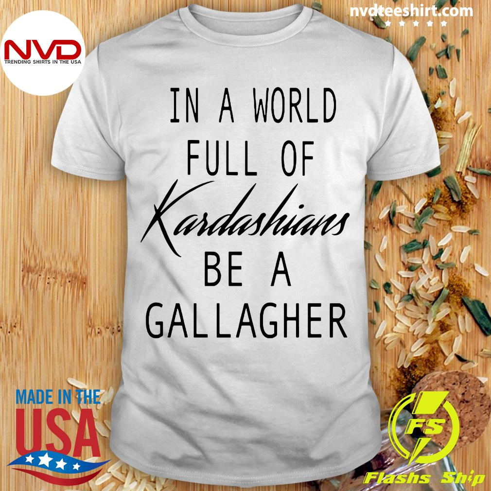 Official In A World Full Of Kardashians Be A Gallagher T-shirt