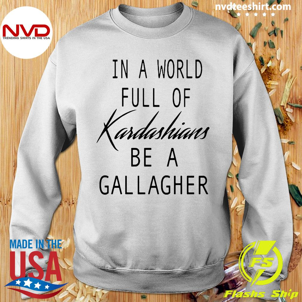 Official In A World Full Of Kardashians Be A Gallagher T-s Sweater
