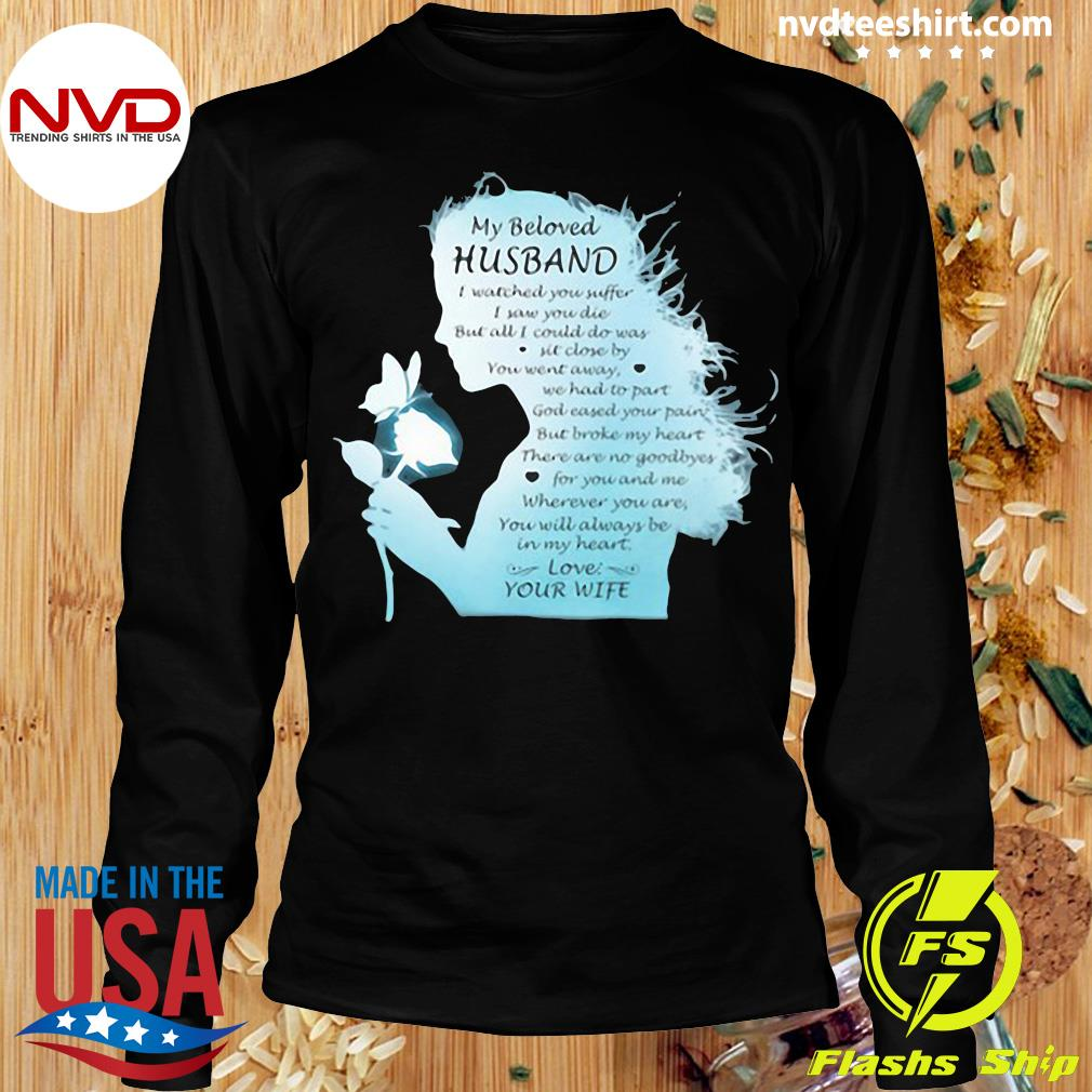 Official My Beloved Husband I Watched You Suffer I Saw You Die But All I Could Do Was Sit Close By You Went Away We Had To Part Love Your Wife The Girl T-s Longsleeve