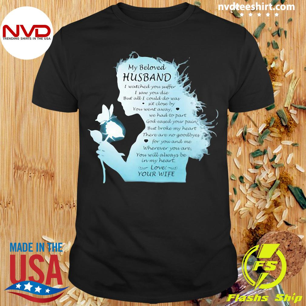 Official My Beloved Husband I Watched You Suffer I Saw You Die But All I Could Do Was Sit Close By You Went Away We Had To Part Love Your Wife The Girl T-shirt