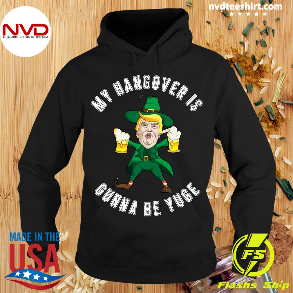 Official My Hangover Is Gonna Be Yuge Drunk Trump St Patricks Day T-s Hoodie