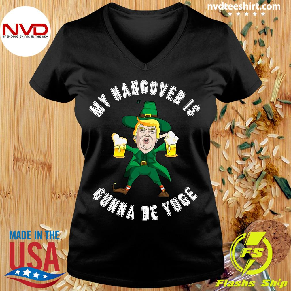 Official My Hangover Is Gonna Be Yuge Drunk Trump St Patricks Day T-s Ladies tee