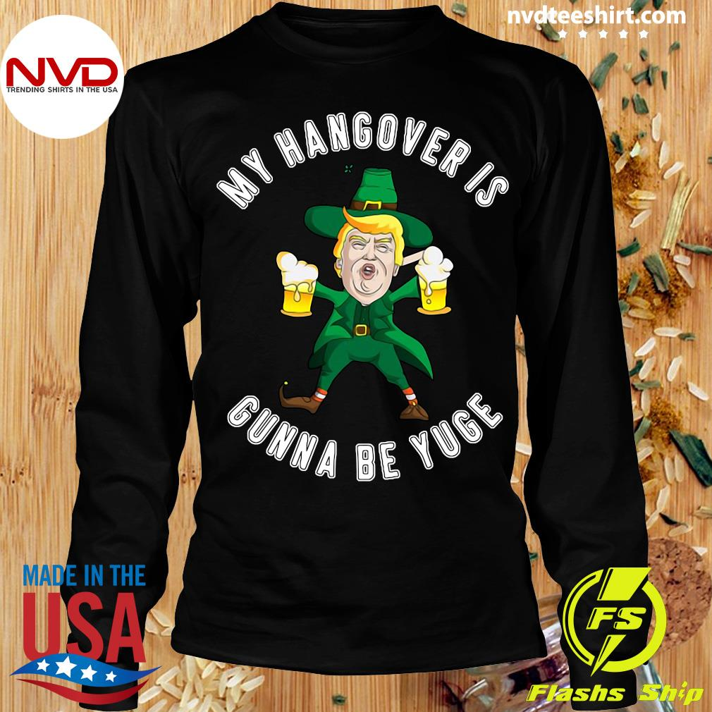 Official My Hangover Is Gonna Be Yuge Drunk Trump St Patricks Day T-s Longsleeve
