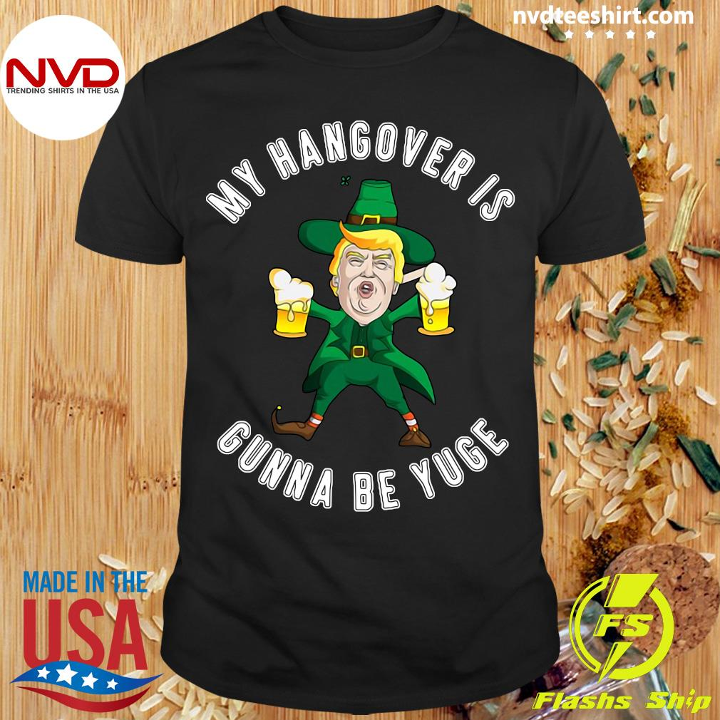 Official My Hangover Is Gonna Be Yuge Drunk Trump St Patricks Day T-shirt