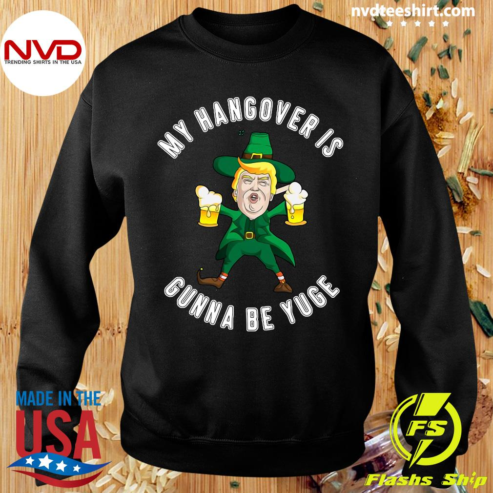 Official My Hangover Is Gonna Be Yuge Drunk Trump St Patricks Day T-s Sweater