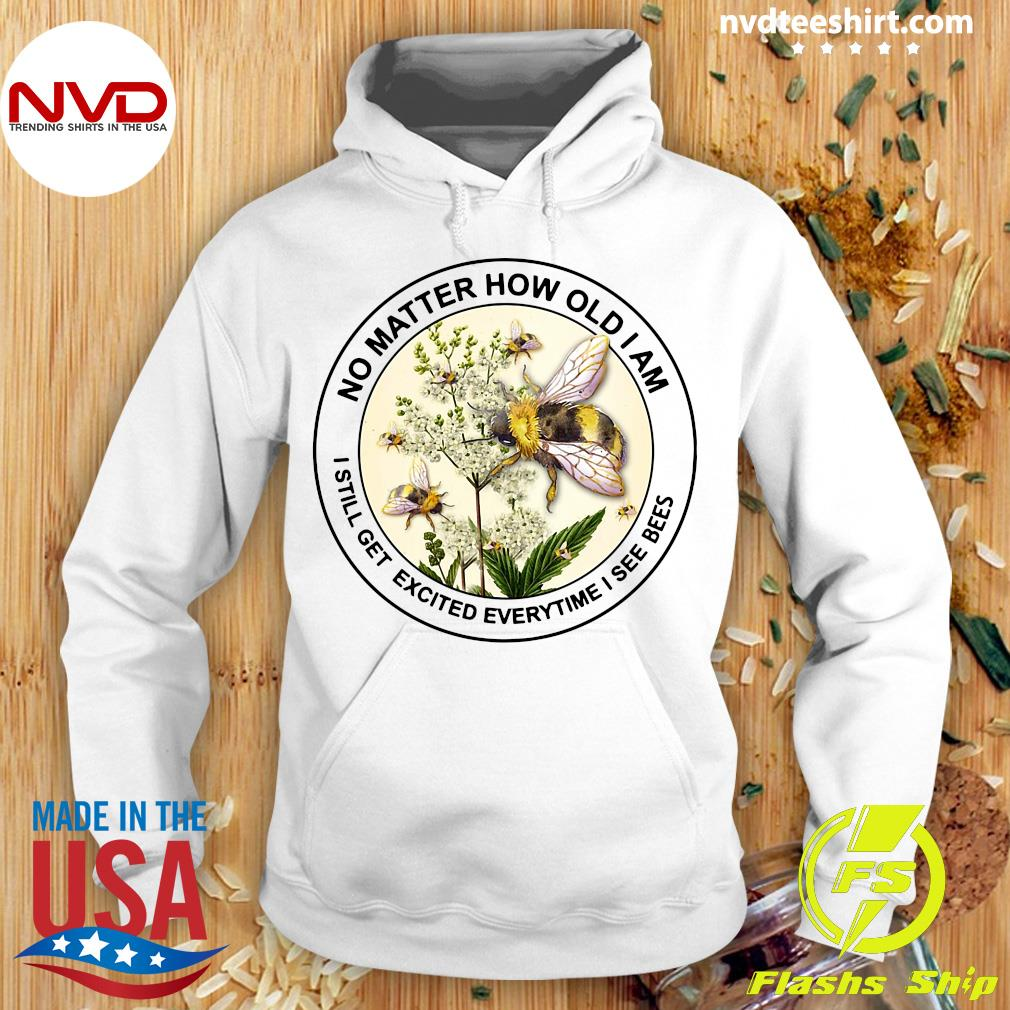 Official No Matter How Old Am I Still Get Excited Everytime I See Bees T-s Hoodie