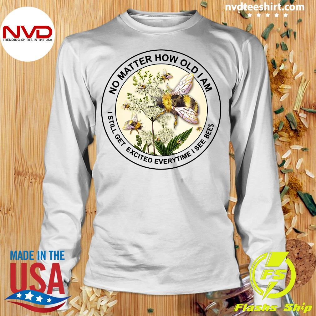 Official No Matter How Old Am I Still Get Excited Everytime I See Bees T-s Longsleeve