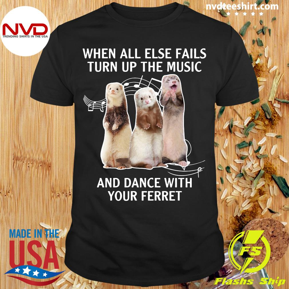 Official When All Else Fails Turn Up The Music And Dance With Your Ferret T-shirt